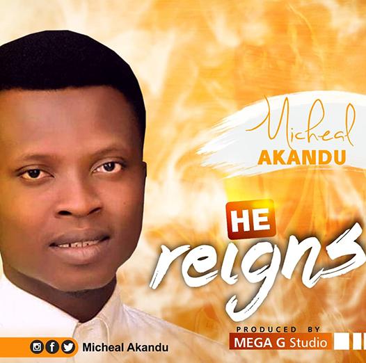 Micheal Akandu – He Reigns [Music]