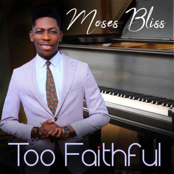 Moses Bliss – Too faithful [Mp3+Video+Lyrics]